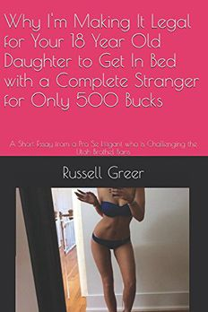 Why I'm Making It Legal for Your 18 Year Old Daughter to Get In Bed with a Complete Stranger for Only 500 Bucks book cover