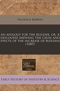 An apology for the builder, or, A discourse shewing the cause and effects of the increase of building book cover